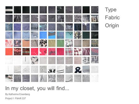 Type Fabric Origin In my closet, you will find... By Katherine Eisenberg Project 1 FNAR 337.