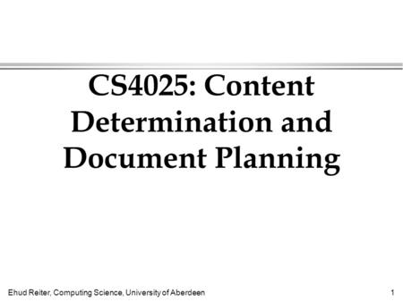 Ehud Reiter, Computing Science, University of Aberdeen1 CS4025: Content Determination and Document Planning.