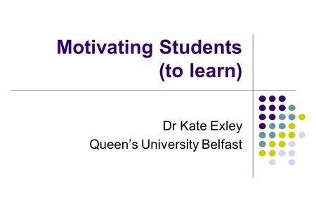 Motivating Students (to learn) Dr Kate Exley Queen's University Belfast.