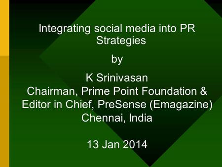 Integrating social media into PR Strategies by K Srinivasan Chairman, Prime Point Foundation & Editor in Chief, PreSense (Emagazine) Chennai, India 13.
