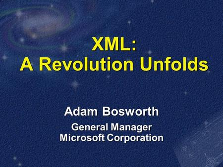 XML: A Revolution Unfolds Adam Bosworth General Manager Microsoft Corporation.