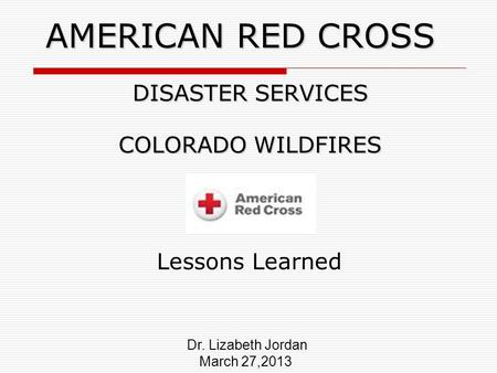 AMERICAN RED CROSS DISASTER SERVICES COLORADO WILDFIRES Lessons Learned Dr. Lizabeth Jordan March 27,2013.