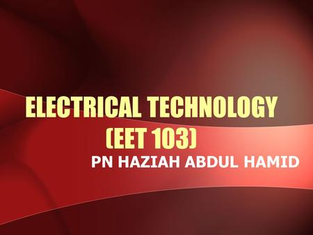 ELECTRICAL TECHNOLOGY (EET 103) PN HAZIAH ABDUL HAMID.