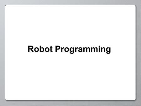 Robot Programming. Programming Behaviors Behaviors describe the actions and decisions of your robot.