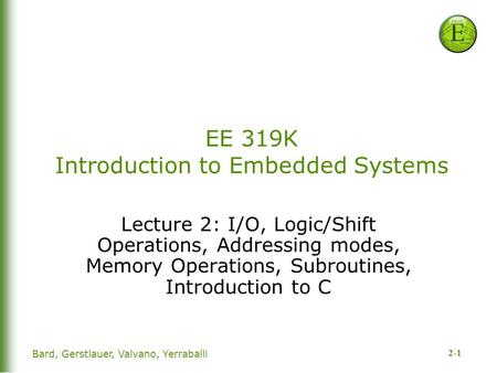 2-1 Bard, Gerstlauer, Valvano, Yerraballi EE 319K Introduction to Embedded Systems Lecture 2: I/O, Logic/Shift Operations, Addressing modes, Memory Operations,