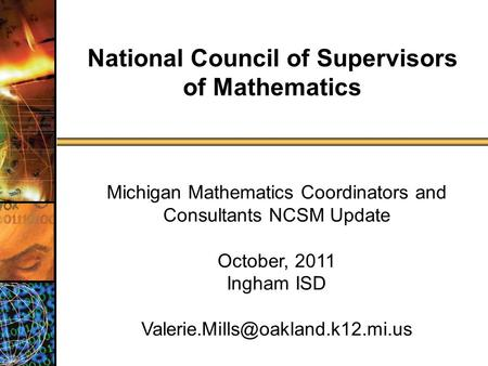Michigan Mathematics Coordinators and Consultants NCSM Update October, 2011 Ingham ISD National Council of Supervisors.