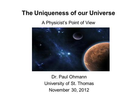 The Uniqueness of our Universe A Physicist's Point of View Dr. Paul Ohmann University of St. Thomas November 30, 2012.