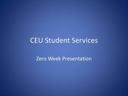 CEU Student Services Zero Week Presentation. Agenda Brief Overview of Student Services Introduction of Staff and Responsibilities Useful Information on.
