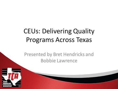 CEUs: Delivering Quality Programs Across Texas Presented by Bret Hendricks and Bobbie Lawrence.