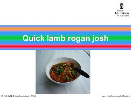 © British Nutrition Foundation 2006www.nutrition.org.uk/lifeskills Quick lamb rogan josh.