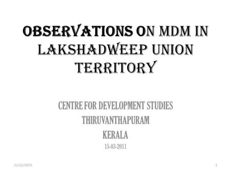 OBSERVATIONS ON MDM IN LAKSHADWEEP UNION TERRITORY CENTRE FOR DEVELOPMENT STUDIES THIRUVANTHAPURAM KERALA 15-03-2011 12/22/20151.