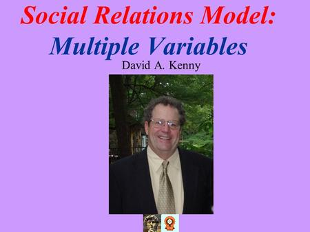 Social Relations Model: Multiple Variables David A. Kenny.