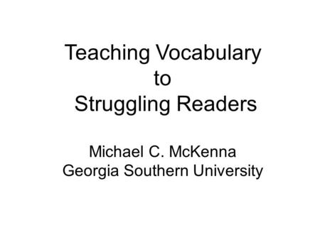 Teaching Vocabulary to Struggling Readers Michael C. McKenna Georgia Southern University.