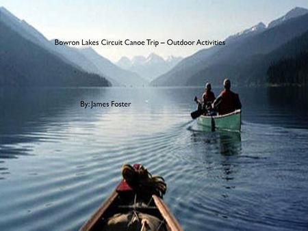 Bowron Lakes Circuit Canoe Trip – Outdoor Activities By: James Foster.