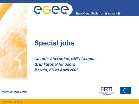 INFSO-RI-508833 Enabling Grids for E-sciencE www.eu-egee.org Claudio Cherubino, INFN Catania Grid Tutorial for users Merida, 27-29 April 2006 Special jobs.