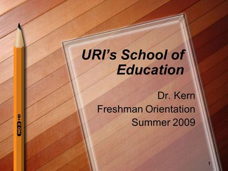 1 URI's School of Education Dr. Kern Freshman Orientation Summer 2009.