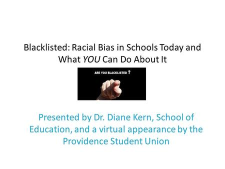 Blacklisted: Racial Bias in Schools Today and What YOU Can Do About It Presented by Dr. Diane Kern, School of Education, and a virtual appearance by the.