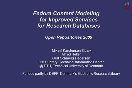 Fedora Content Modeling for Improved Services for Research Databases Open Repositories 2009 Mikael Karstensen Elbæk Alfred Heller Gert Schmeltz Pedersen.