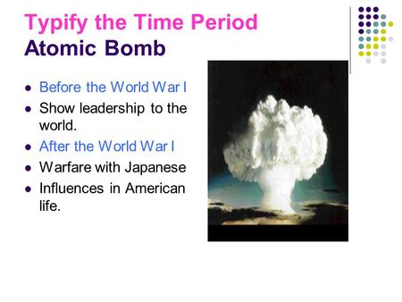 Typify the Time Period Atomic Bomb Before the World War I Show leadership to the world. After the World War I Warfare with Japanese Influences in American.