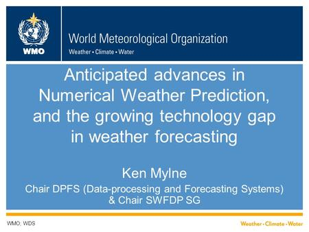 WMO Anticipated advances in Numerical Weather Prediction, and the growing technology gap in weather forecasting Ken Mylne Chair DPFS (Data-processing and.