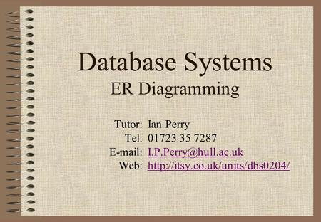 Database Systems ER Diagramming Tutor:Ian Perry Tel:01723 35 7287 Web:http://itsy.co.uk/units/dbs0204/http://itsy.co.uk/units/dbs0204/