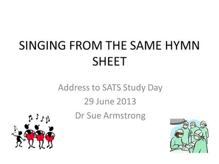 SINGING FROM THE SAME HYMN SHEET Address to SATS Study Day 29 June 2013 Dr Sue Armstrong.