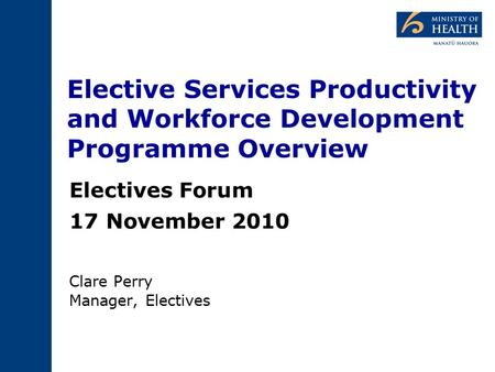 Elective Services Productivity and Workforce Development Programme Overview Electives Forum 17 November 2010 Clare Perry Manager, Electives.