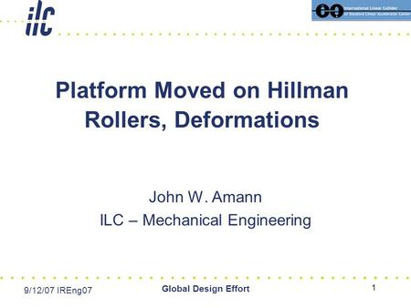 Date Event Global Design Effort 1 Platform Moved on Hillman Rollers, Deformations John W. Amann ILC – Mechanical Engineering 9/12/07 IREng07.
