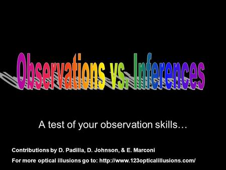 A test of your observation skills… Contributions by D. Padilla, D. Johnson, & E. Marconi For more optical illusions go to: