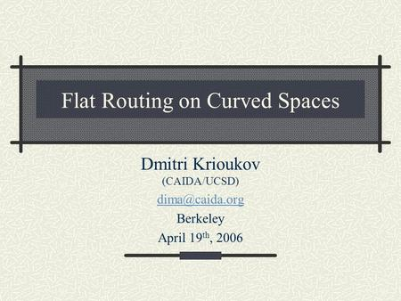 Flat Routing on Curved Spaces Dmitri Krioukov (CAIDA/UCSD) Berkeley April 19 th, 2006.
