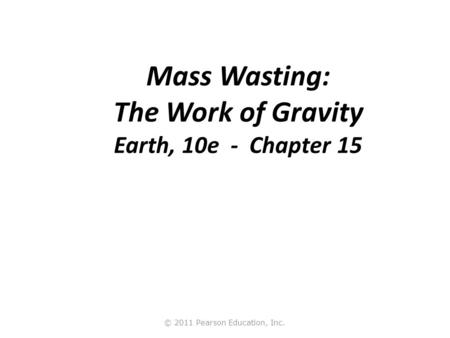 Mass Wasting: The Work of Gravity Earth, 10e - Chapter 15