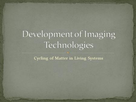 Cycling of Matter in Living Systems. To be able to study cells and increase our knowledge of cells there had to be new developments in microscope technology.