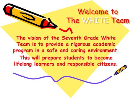 Welcome to The WHITE Team The vision of the Seventh Grade White Team is to provide a rigorous academic program in a safe and caring environment. This will.