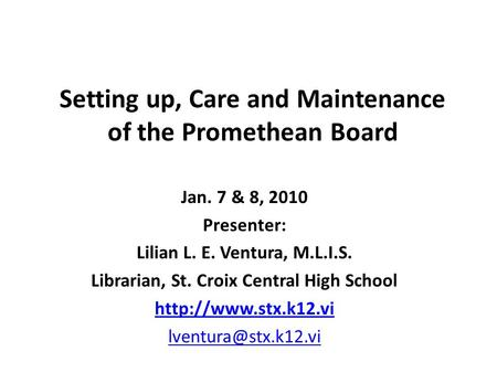 Setting up, Care and Maintenance of the Promethean Board Jan. 7 & 8, 2010 Presenter: Lilian L. E. Ventura, M.L.I.S. Librarian, St. Croix Central High School.