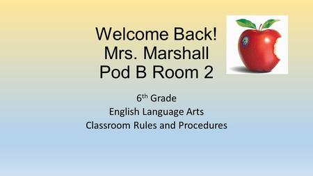 Welcome Back! Mrs. Marshall Pod B Room 2 6 th Grade English Language Arts Classroom Rules and Procedures.