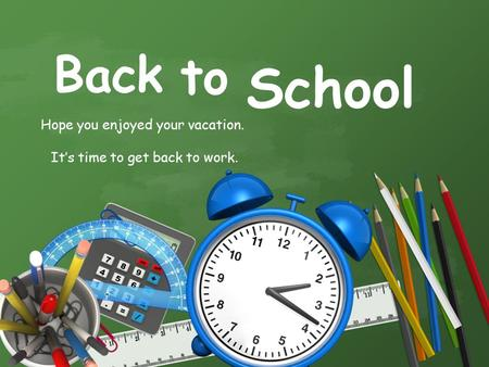 School Hope you enjoyed your vacation. It's time to get back to work. Back to.