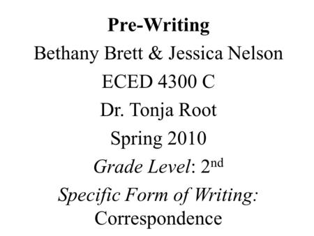 Pre-Writing Bethany Brett & Jessica Nelson ECED 4300 C Dr. Tonja Root Spring 2010 Grade Level: 2 nd Specific Form of Writing: Correspondence.