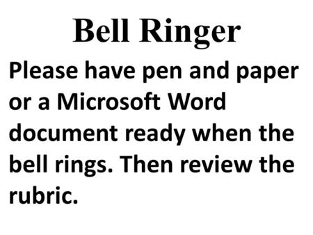 Bell Ringer Please have pen and paper or a Microsoft Word document ready when the bell rings. Then review the rubric.