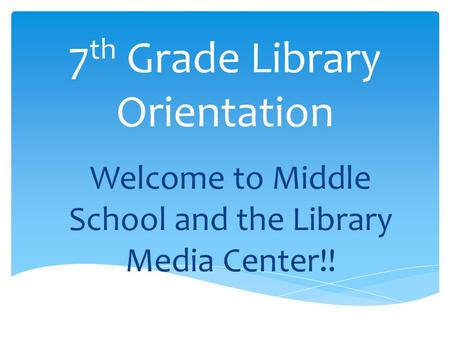 7 th Grade Library Orientation Welcome to Middle School and the Library Media Center!!