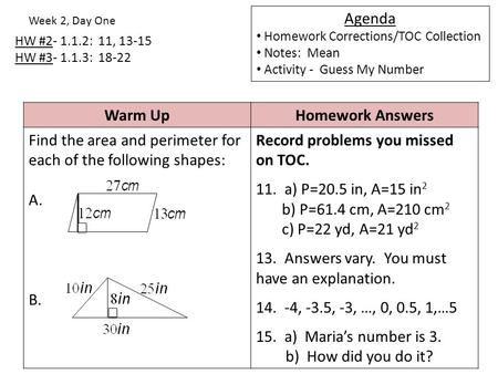 HW #2- 1.1.2: 11, 13-15 HW #3- 1.1.3: 18-22 Week 2, Day One Agenda Homework Corrections/TOC Collection Notes: Mean Activity - Guess My Number Warm UpHomework.