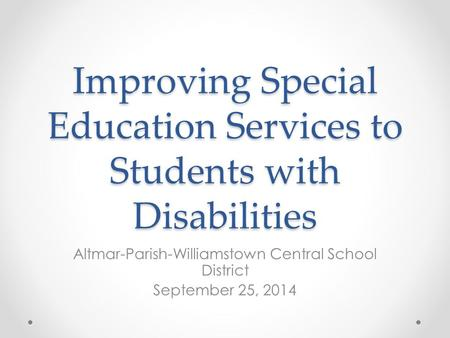 Improving Special Education Services to Students with Disabilities Altmar-Parish-Williamstown Central School District September 25, 2014.