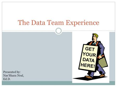 The Data Team Experience Presented by: Nae'Shara Neal, Ed.D.