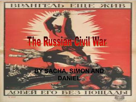 ` BY SACHA, SIMON AND DANIEL. The Russian Civil war went from 1917 - 1922/1923 The civil war was a multi-sided international conflict in Russia It took.