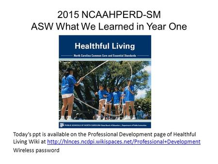 2015 NCAAHPERD-SM ASW What We Learned in Year One Today's ppt is available on the Professional Development page of Healthful Living Wiki at