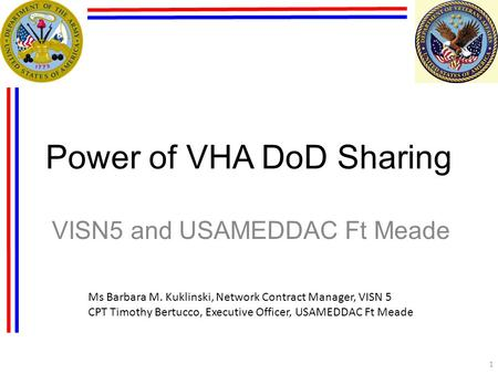 Power of VHA DoD Sharing VISN5 and USAMEDDAC Ft Meade 1 Ms Barbara M. Kuklinski, Network Contract Manager, VISN 5 CPT Timothy Bertucco, Executive Officer,