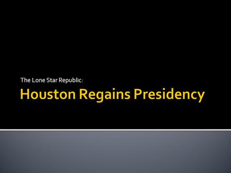 The Lone Star Republic:.  Sam Houston defeated David G. Burnet for the presidency.  Houston disliked Lamar's policies and wanted to undo the damage.