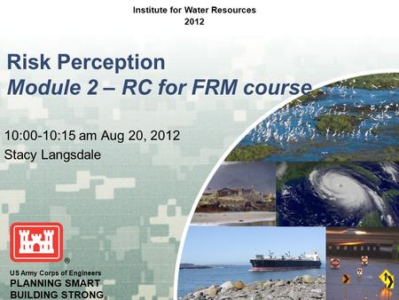 US Army Corps of Engineers PLANNING SMART BUILDING STRONG ® Risk Perception Module 2 – RC for FRM course 10:00-10:15 am Aug 20, 2012 Stacy Langsdale Institute.