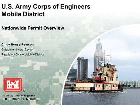 US Army Corps of Engineers BUILDING STRONG ® U.S. Army Corps of Engineers Mobile District Nationwide Permit Overview Cindy House-Pearson Chief, Inland.