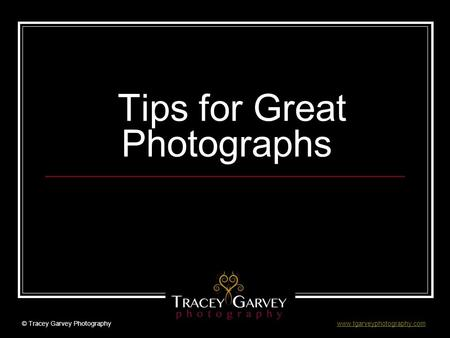 Tips for Great Photographs © Tracey Garvey Photography www.tgarveyphotography.comwww.tgarveyphotography.com.