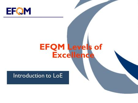 EFQM Levels of Excellence Introduction to LoE. EFQM Levels of Excellence Overview EQA Recognised for Excellence Committed to Excellence.